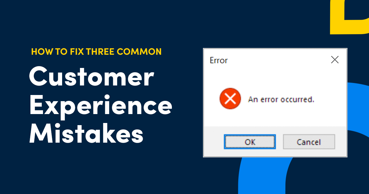 Want to Improve Your Customer Experience? Fix These Three Common Mistakes